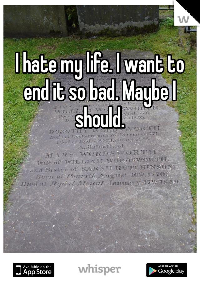 I hate my life. I want to end it so bad. Maybe I should.