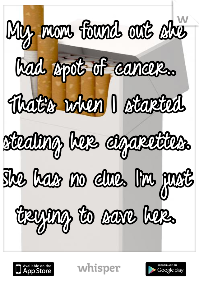My mom found out she had spot of cancer.. That's when I started stealing her cigarettes. She has no clue. I'm just trying to save her.