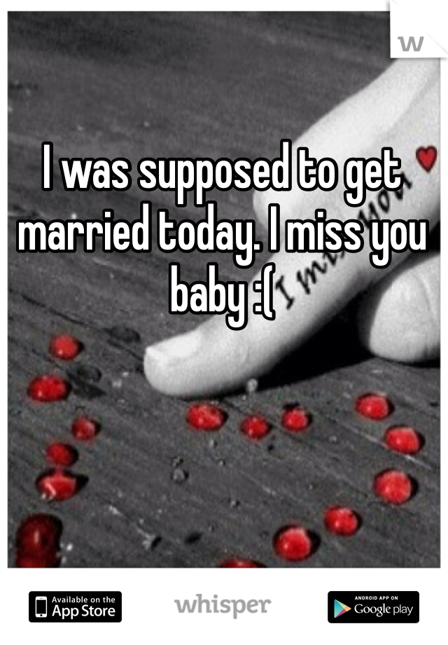 I was supposed to get married today. I miss you baby :(