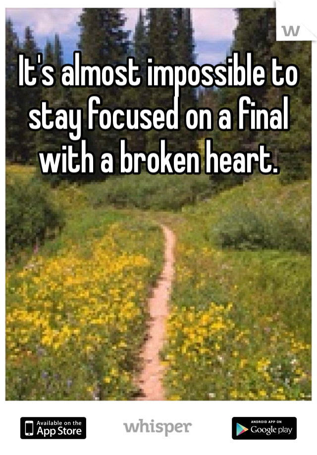 It's almost impossible to stay focused on a final with a broken heart.
