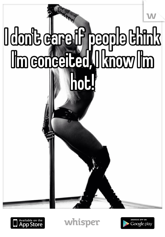 I don't care if people think I'm conceited, I know I'm hot!