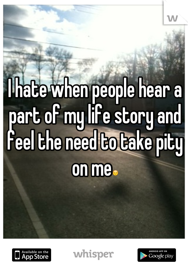 I hate when people hear a part of my life story and feel the need to take pity on me😒