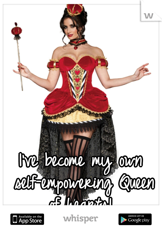 I've become my own self-empowering Queen of hearts!