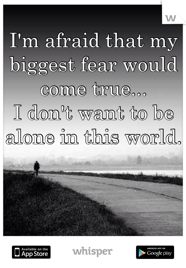 I'm afraid that my biggest fear would come true... I don't want to be alone in this world.