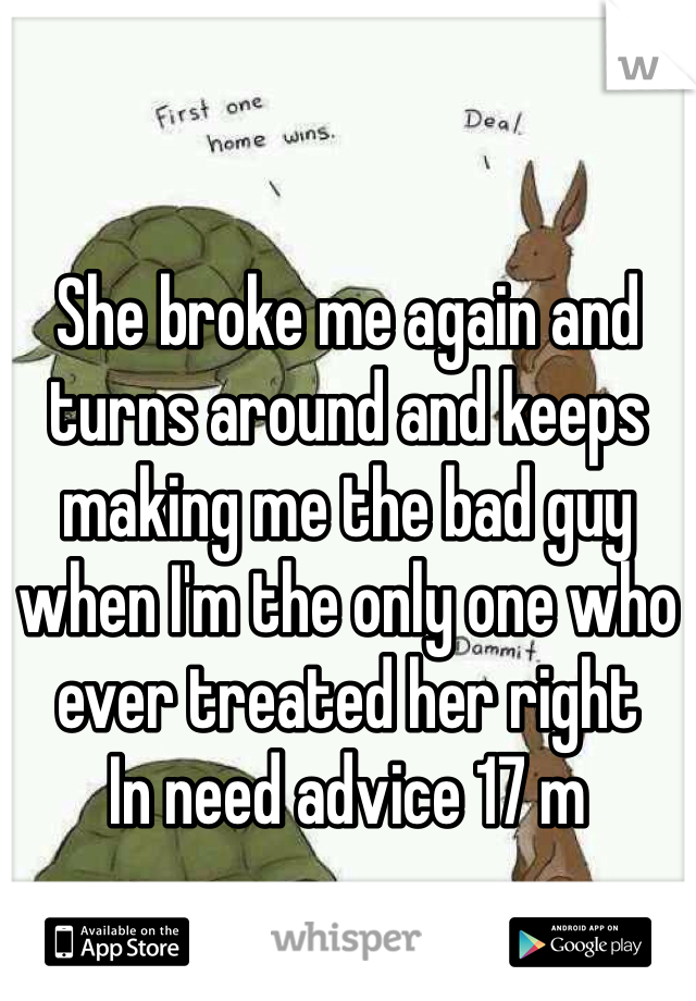 She broke me again and turns around and keeps making me the bad guy when I'm the only one who ever treated her right  In need advice 17 m