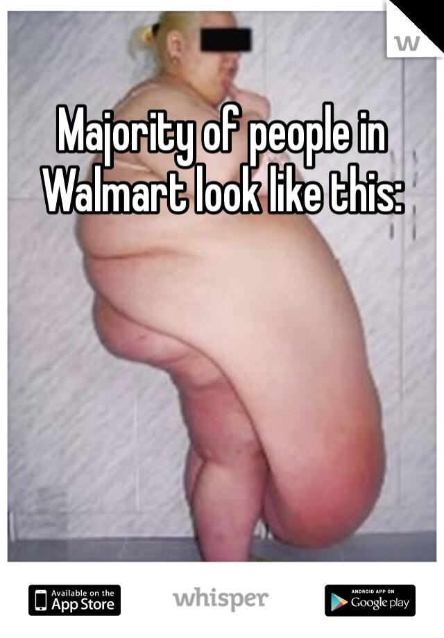 Majority of people in Walmart look like this: