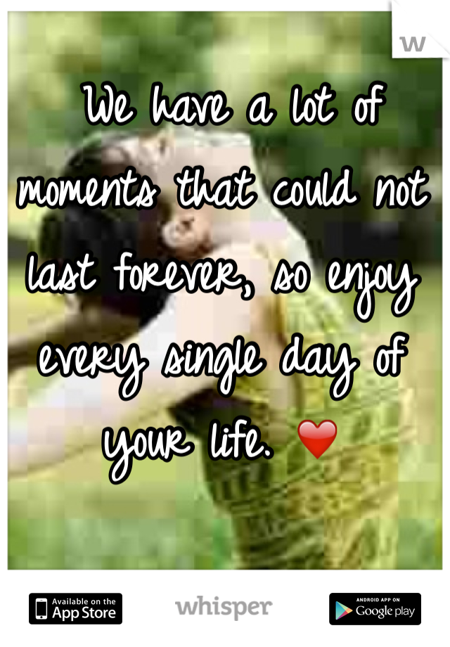 We have a lot of moments that could not last forever, so enjoy every single day of your life. ❤️