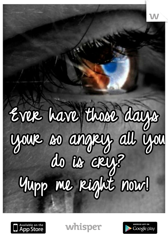 Ever have those days your so angry all you do is cry? Yupp me right now!