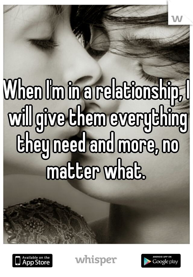 When I'm in a relationship, I will give them everything they need and more, no matter what.