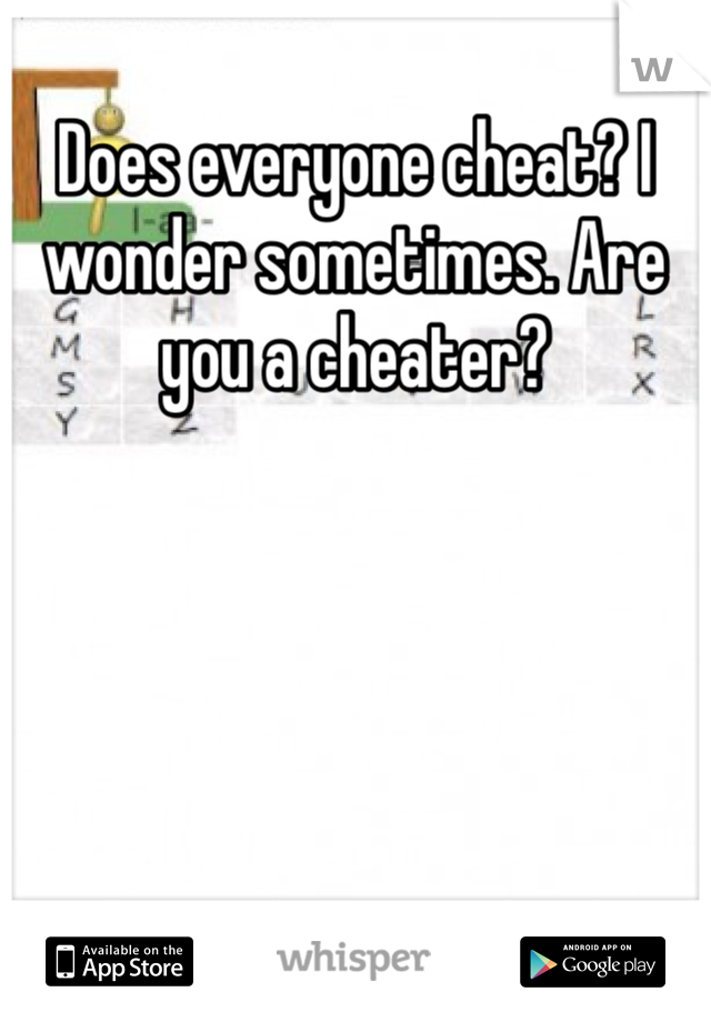 Does everyone cheat? I wonder sometimes. Are you a cheater?