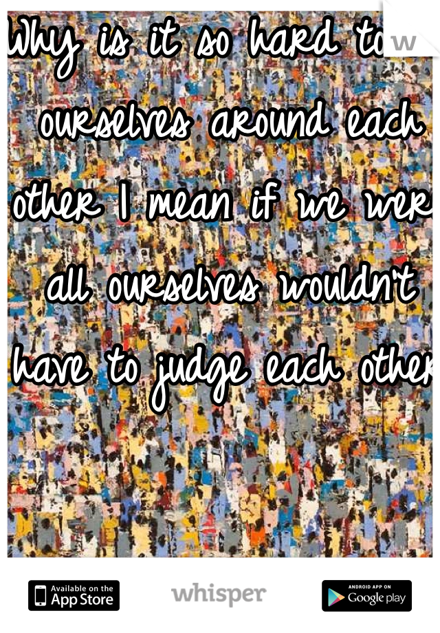 Why is it so hard to be ourselves around each other I mean if we were all ourselves wouldn't have to judge each other