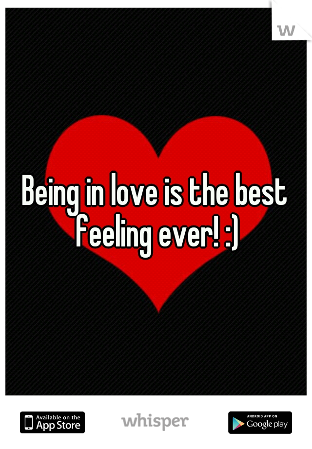 Being in love is the best feeling ever! :)