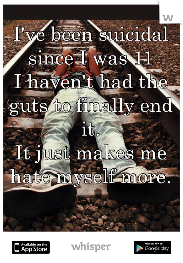 I've been suicidal since I was 11 I haven't had the guts to finally end it.  It just makes me hate myself more.