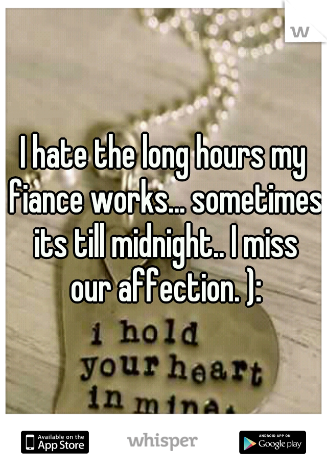 I hate the long hours my fiance works... sometimes its till midnight.. I miss our affection. ):