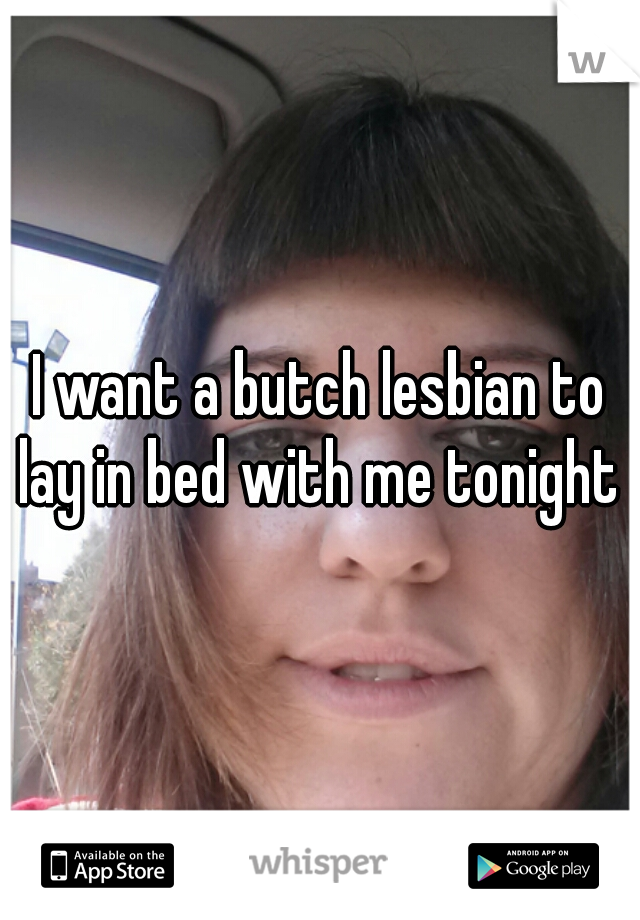 I want a butch lesbian to lay in bed with me tonight