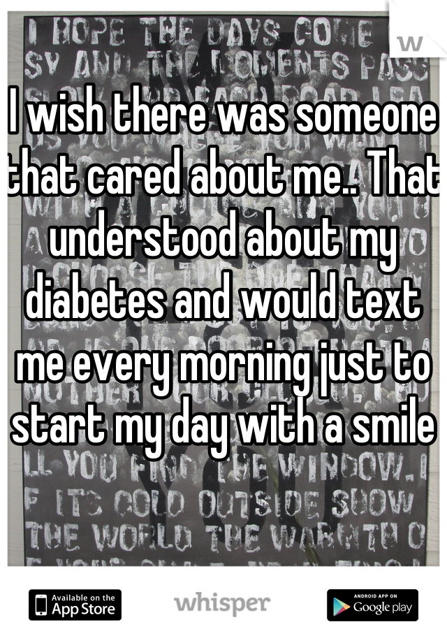 I wish there was someone that cared about me.. That understood about my diabetes and would text me every morning just to start my day with a smile