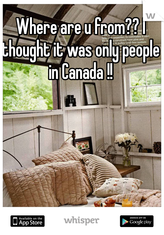 Where are u from?? I thought it was only people in Canada !!
