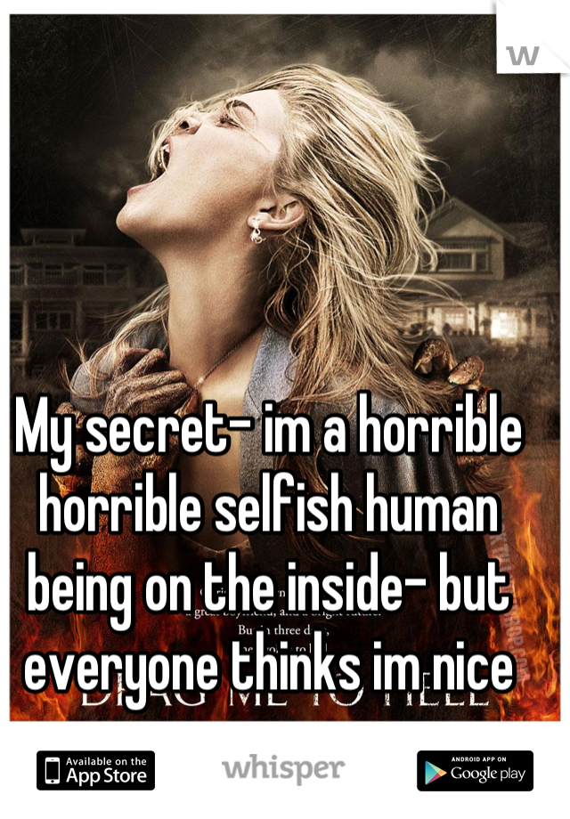 My secret- im a horrible horrible selfish human being on the inside- but everyone thinks im nice