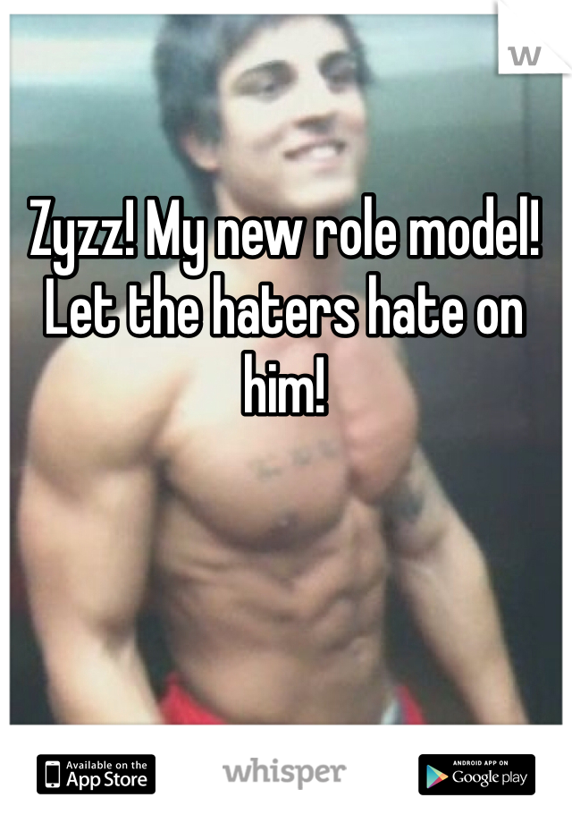 Zyzz! My new role model! Let the haters hate on him!