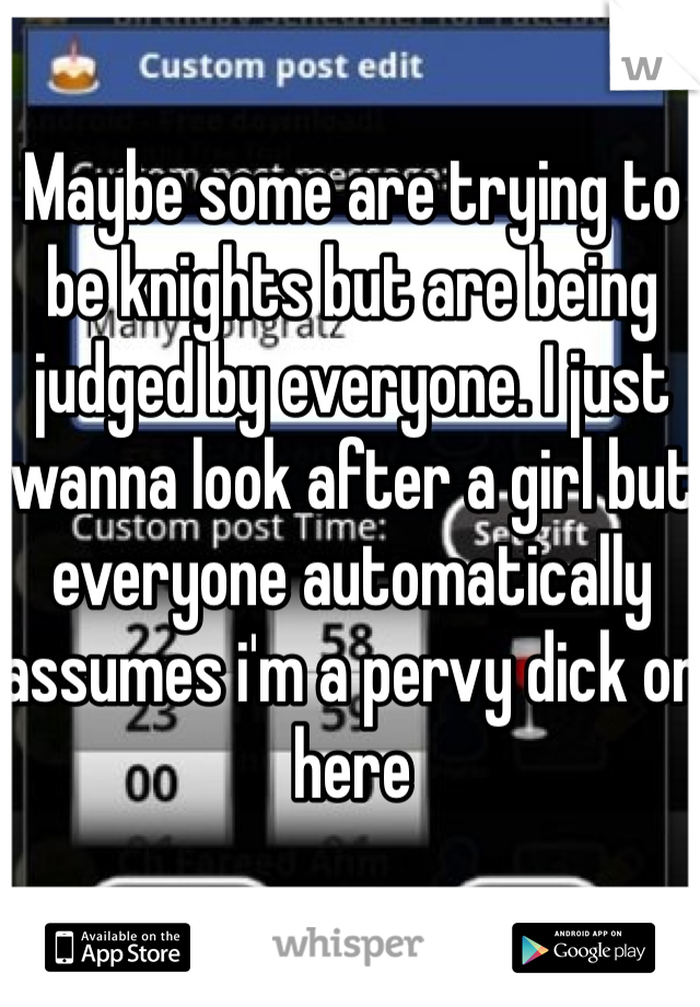 Maybe some are trying to be knights but are being judged by everyone. I just wanna look after a girl but everyone automatically assumes i'm a pervy dick on here