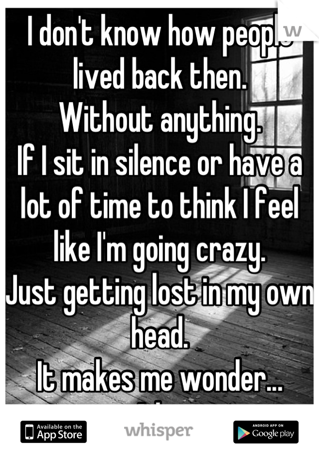 I don't know how people lived back then. Without anything. If I sit in silence or have a lot of time to think I feel like I'm going crazy. Just getting lost in my own head. It makes me wonder... A lot