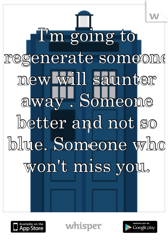 I'm going to regenerate someone new will saunter away . Someone better and not so blue. Someone who won't miss you.