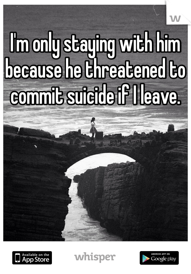 I'm only staying with him because he threatened to commit suicide if I leave.