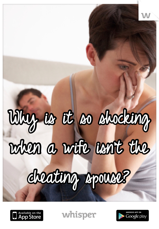 Why is it so shocking when a wife isn't the cheating spouse?