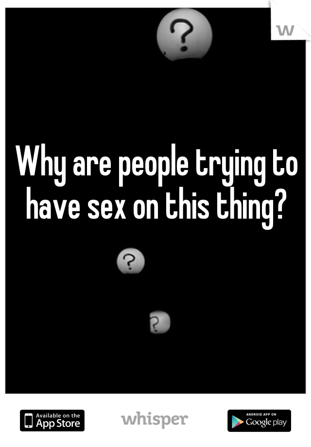 Why are people trying to have sex on this thing?