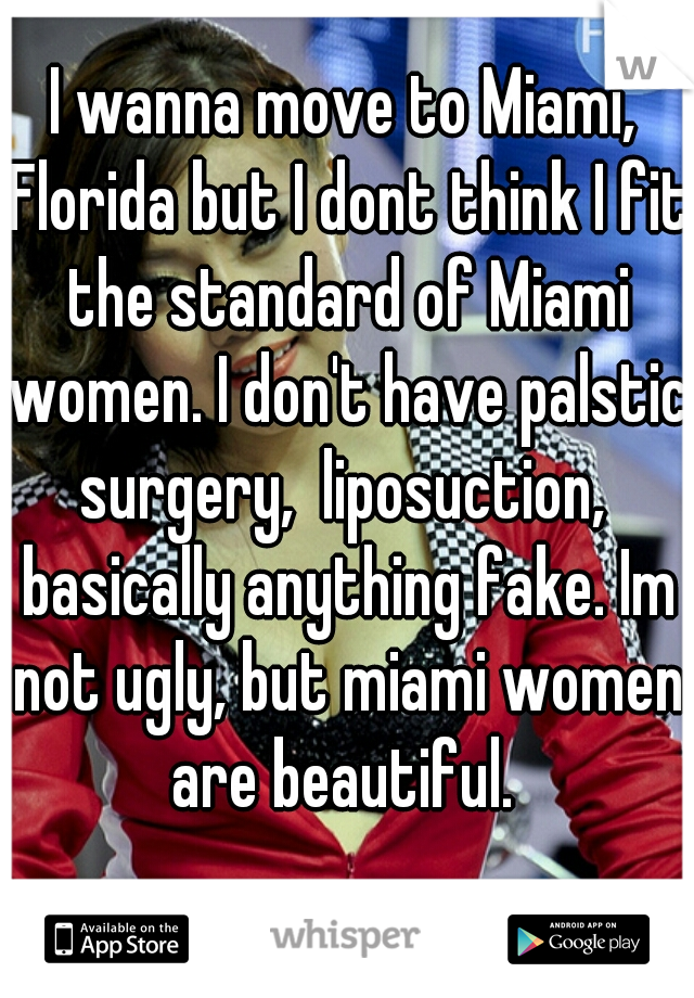 I wanna move to Miami, Florida but I dont think I fit the standard of Miami women. I don't have palstic surgery,  liposuction,  basically anything fake. Im not ugly, but miami women are beautiful.