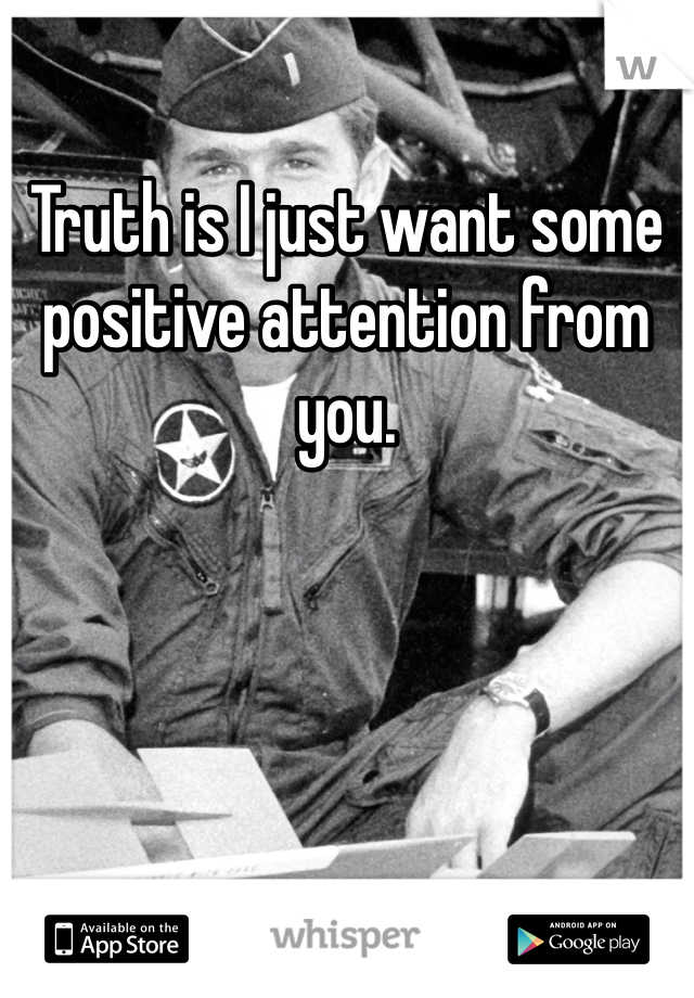 Truth is I just want some positive attention from you.