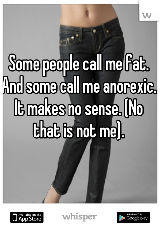 Some people call me fat. And some call me anorexic. It makes no sense. (No that is not me).