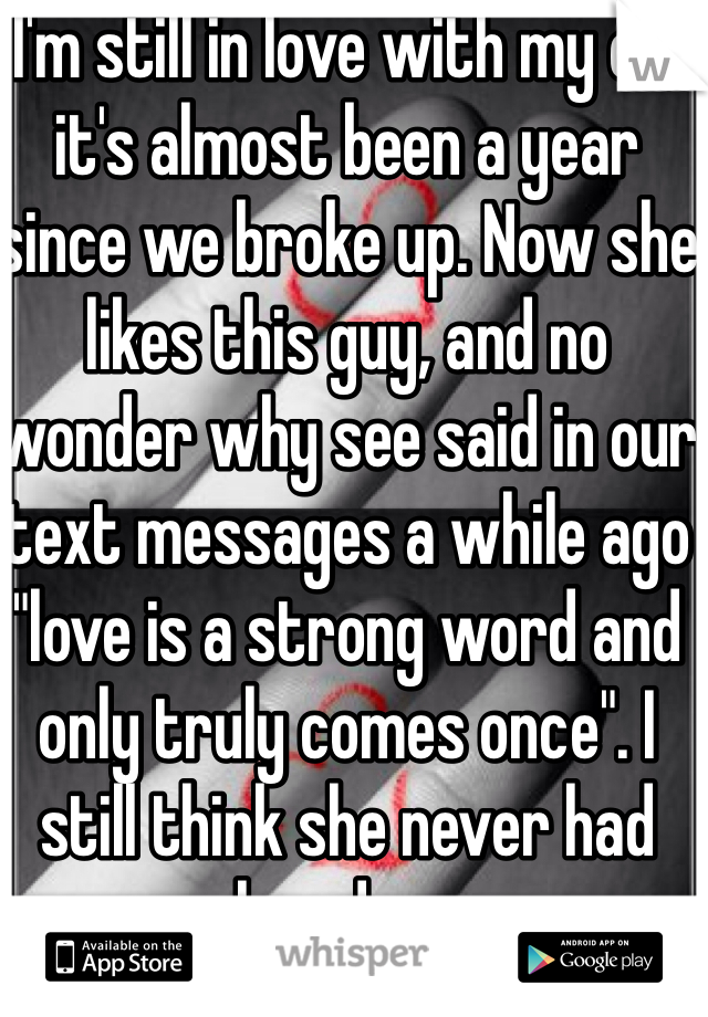 """I'm still in love with my ex, it's almost been a year since we broke up. Now she likes this guy, and no wonder why see said in our text messages a while ago """"love is a strong word and only truly comes once"""". I still think she never had loved me"""