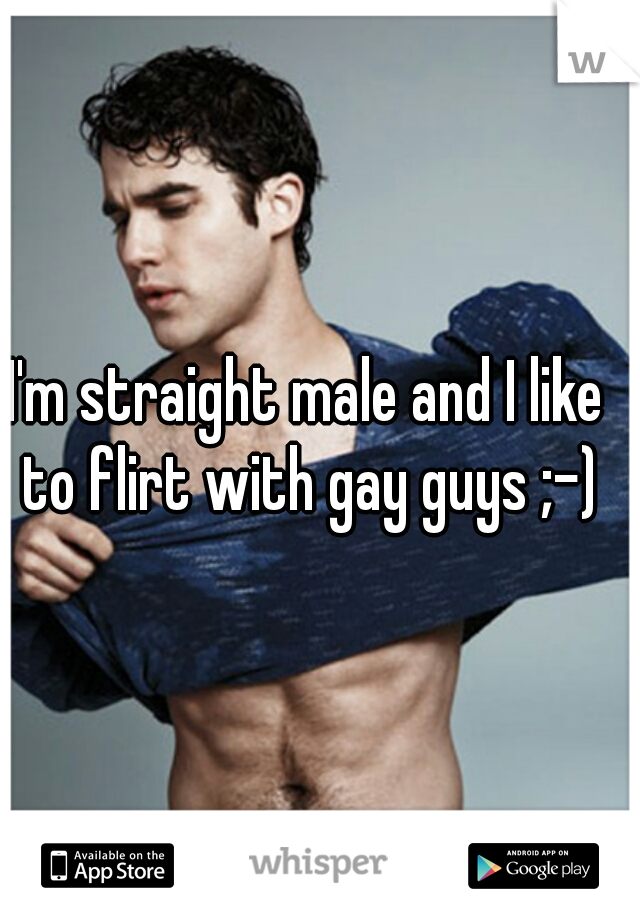 I'm straight male and I like to flirt with gay guys ;-)