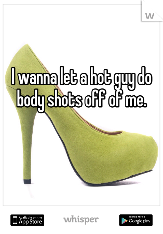 I wanna let a hot guy do body shots off of me.