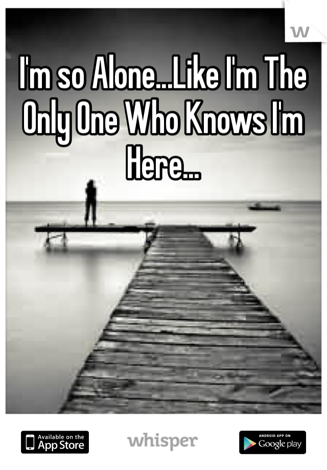 I'm so Alone...Like I'm The Only One Who Knows I'm Here...