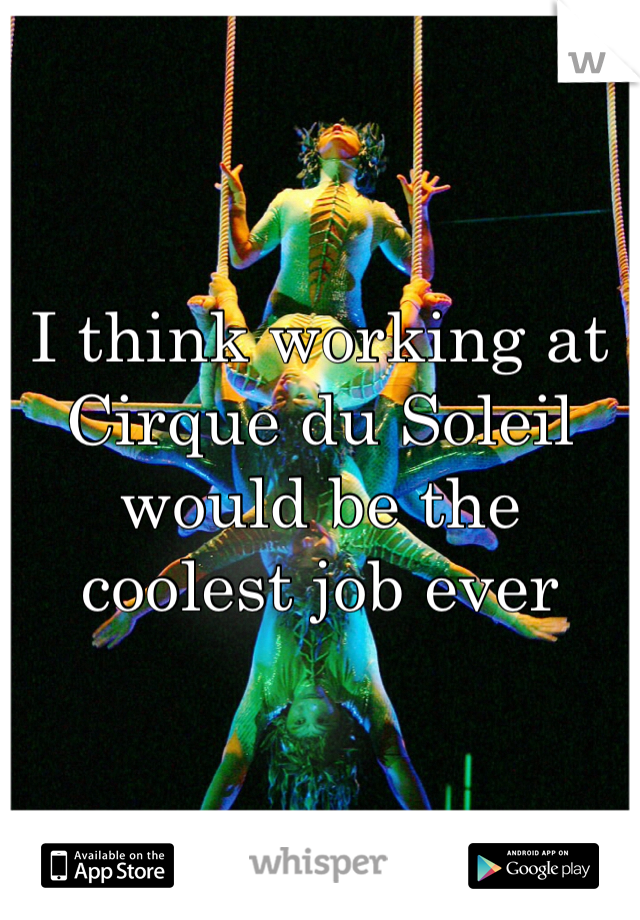 I think working at Cirque du Soleil would be the coolest job ever