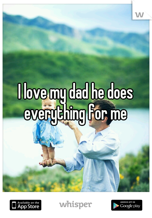 I love my dad he does everything for me