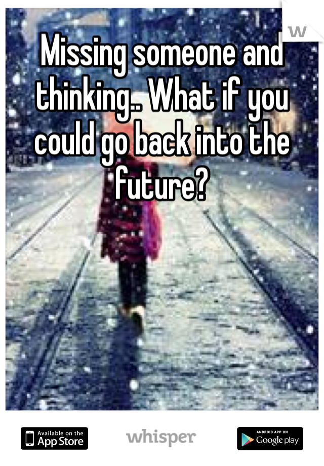Missing someone and thinking.. What if you could go back into the future?
