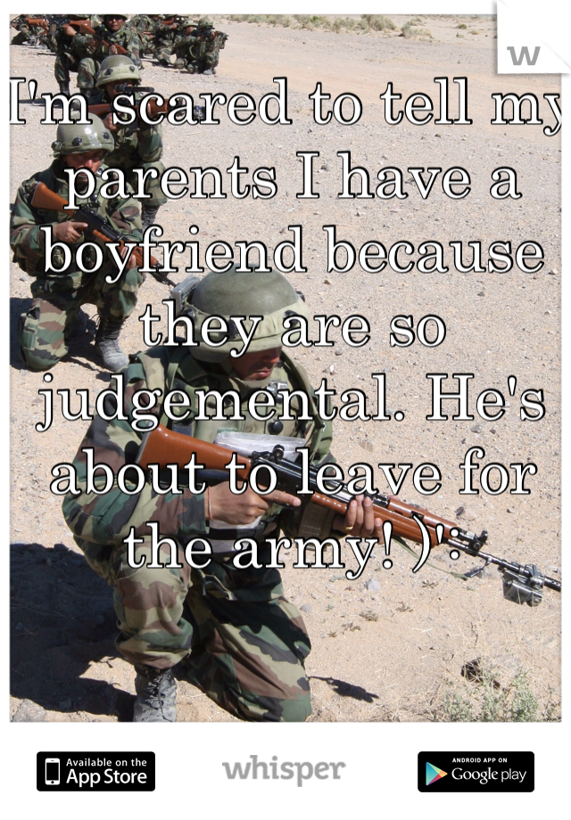I'm scared to tell my parents I have a boyfriend because they are so judgemental. He's about to leave for the army! )':