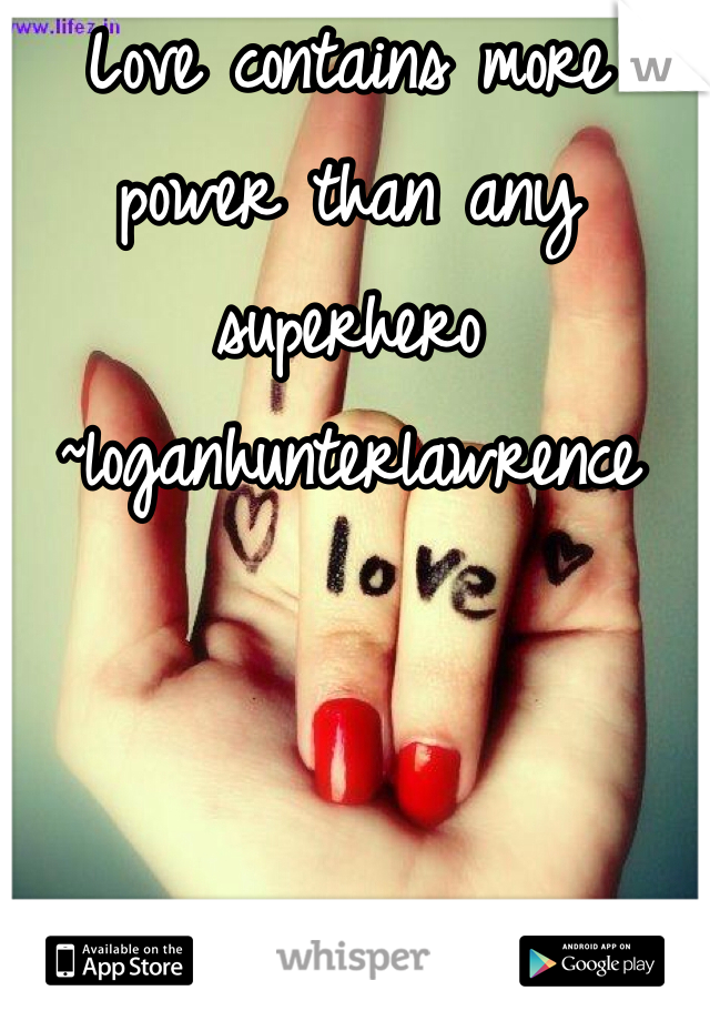 Love contains more power than any superhero ~loganhunterlawrence