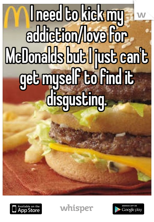 I need to kick my addiction/love for McDonalds but I just can't get myself to find it disgusting.
