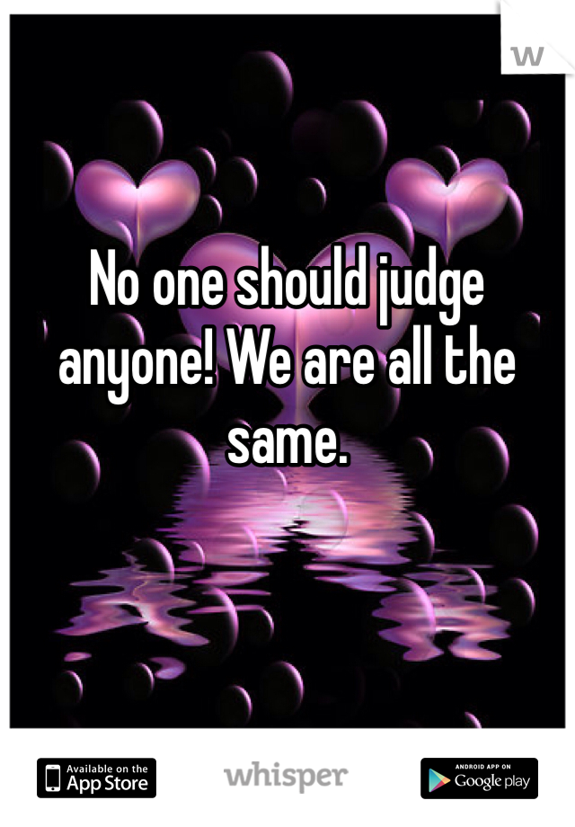 No one should judge anyone! We are all the same.