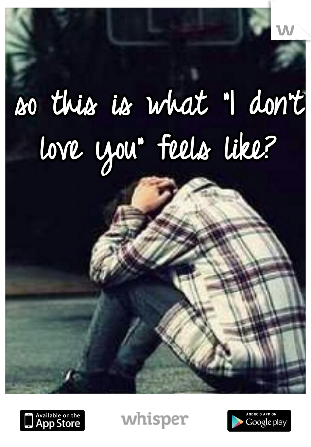 """so this is what """"I don't love you"""" feels like?"""