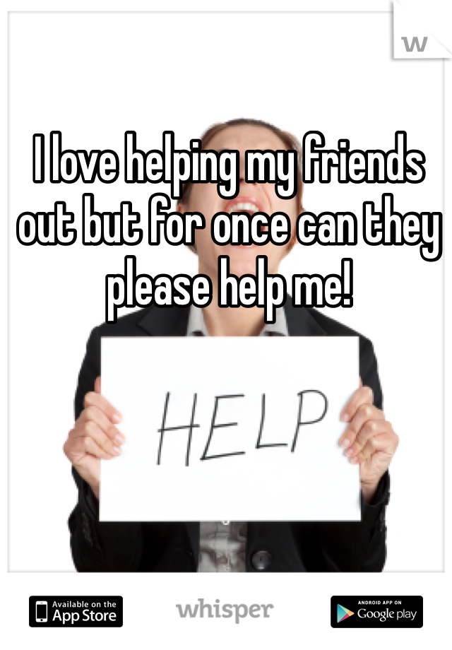 I love helping my friends out but for once can they please help me!