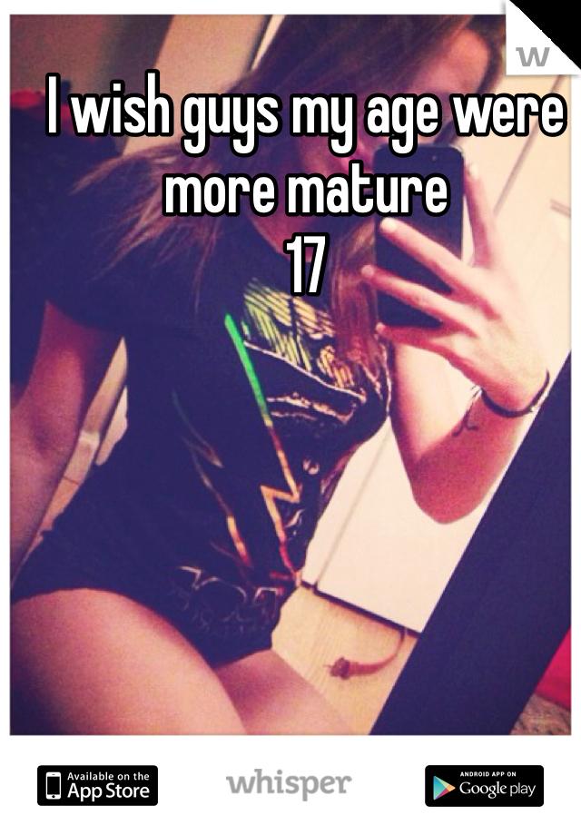 I wish guys my age were more mature 17
