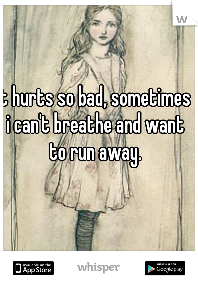 It hurts so bad, sometimes i can't breathe and want to run away.