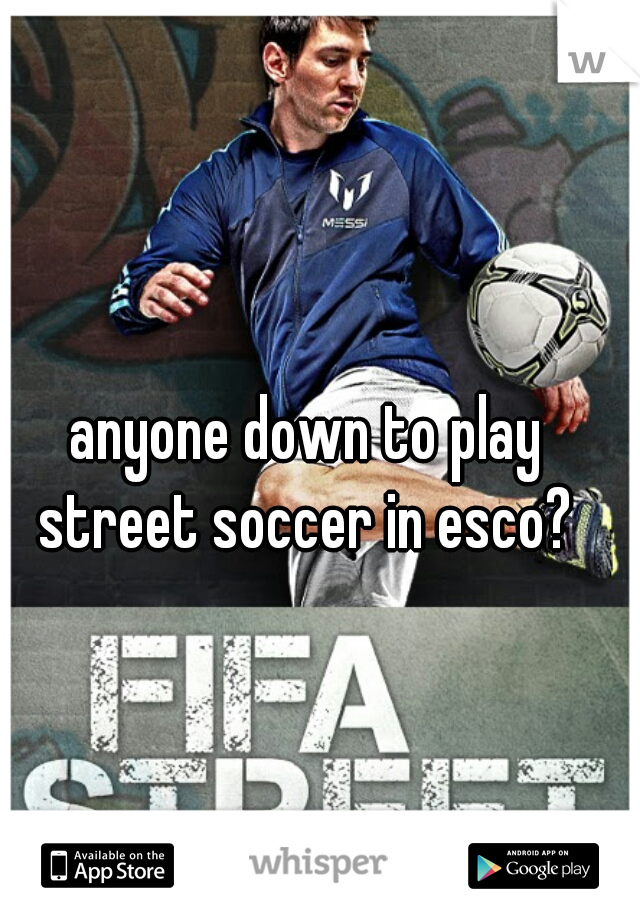 anyone down to play street soccer in esco?