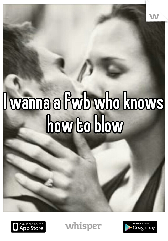 I wanna a fwb who knows how to blow