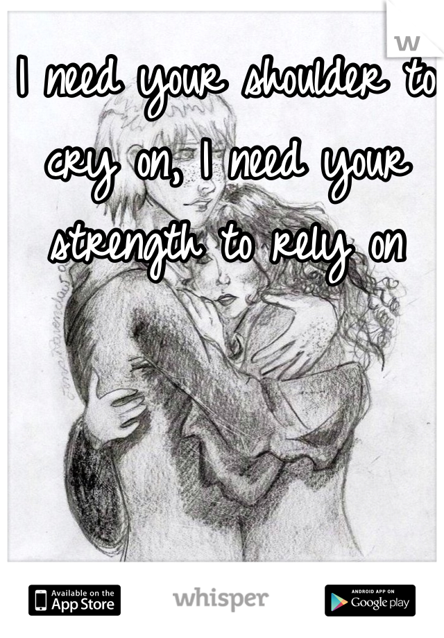 I need your shoulder to cry on, I need your strength to rely on